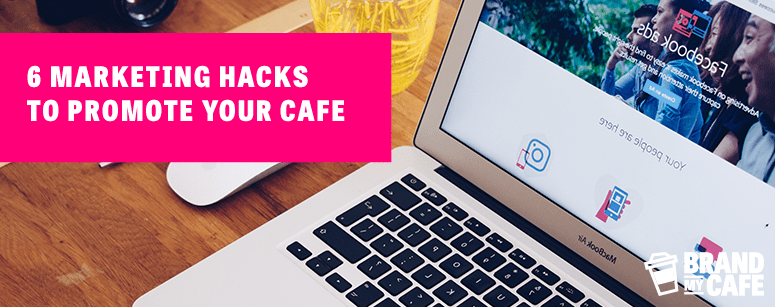 6 Marketing Hacks to Promote Your Cafe